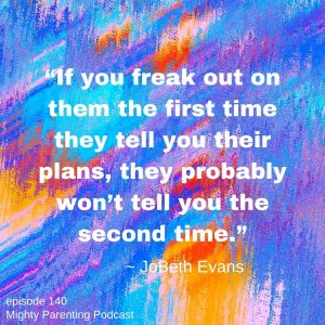 If we freak out the first time our kids tell us their plans then they won't tell us the second time.